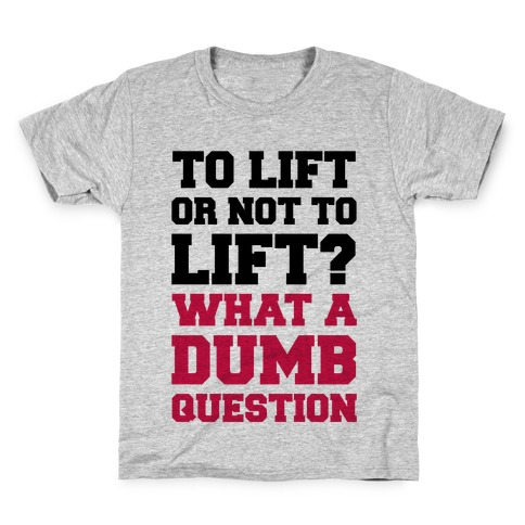 To Lift Or Not To Lift? What A Dumb Question Kids T-Shirt