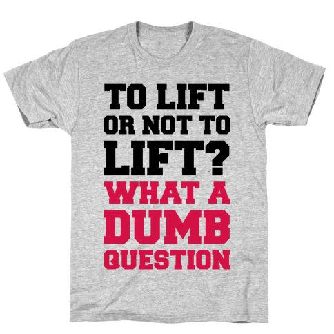 To Lift Or Not To Lift? What A Dumb Question T-Shirt