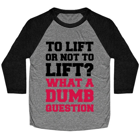 To Lift Or Not To Lift? What A Dumb Question Baseball Tee