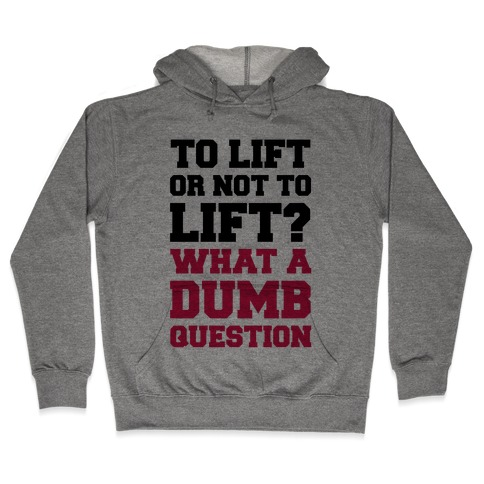 To Lift Or Not To Lift? What A Dumb Question Hooded Sweatshirt