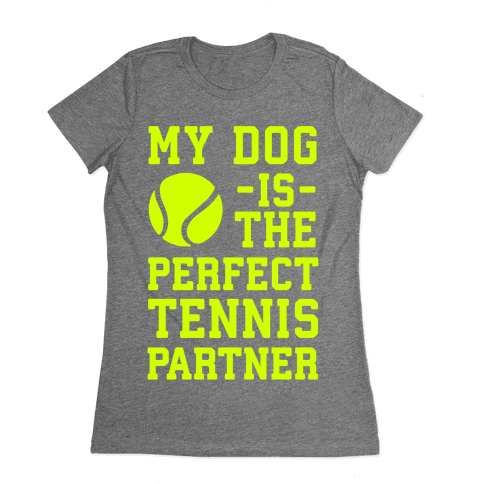 My Dog Is The Perfect Tennis Partner Womens T-Shirt