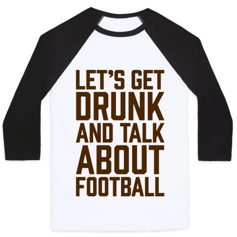 Let's Get Drunk and Talk About Football Baseball Tee