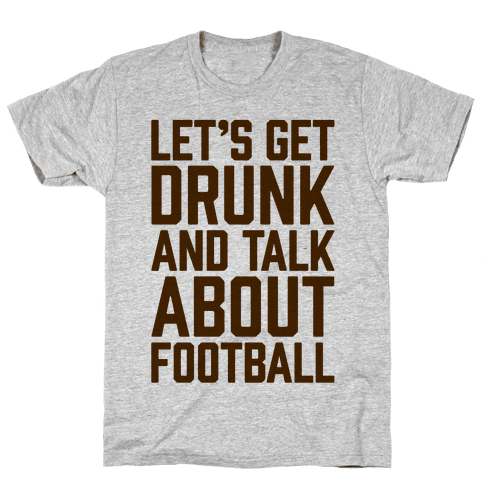 Let's Get Drunk and Talk About Football Mens T-Shirt