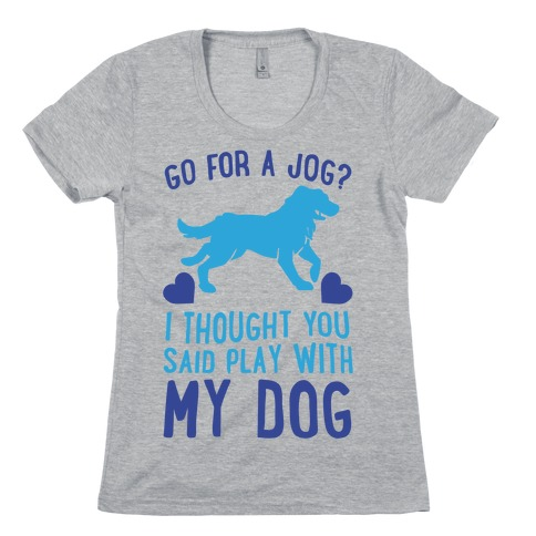 Go For A Jog? I Thought You Said Play With My Dog Womens T-Shirt