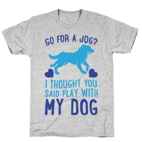 Go For A Jog? I Thought You Said Play With My Dog Mens/Unisex T-Shirt