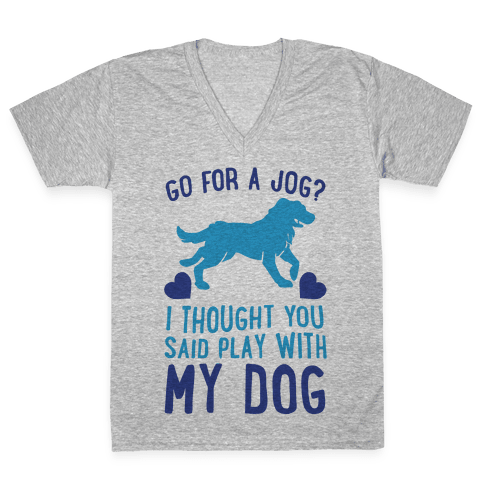 Go For A Jog? I Thought You Said Play With My Dog V-Neck Tee Shirt