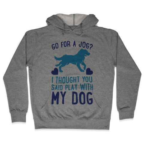 Go For A Jog? I Thought You Said Play With My Dog Hooded Sweatshirt