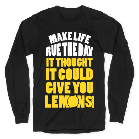 Make Life Rue The Day It Thought It Could Give You Lemons Long Sleeve T-Shirt
