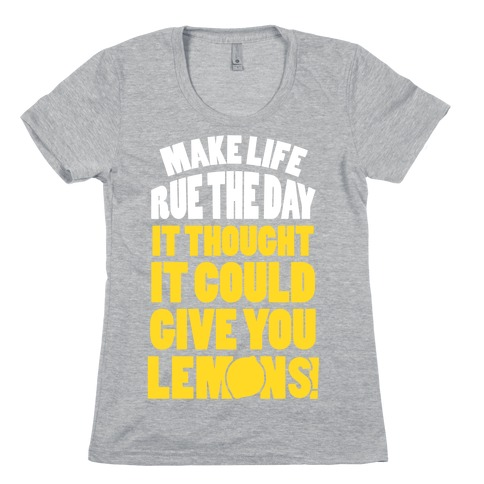 Make Life Rue The Day It Thought It Could Give You Lemons Womens T-Shirt