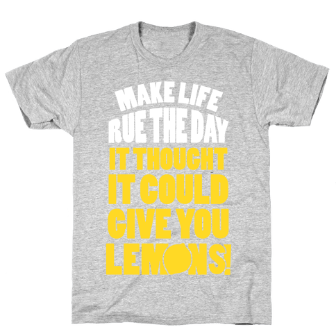 Make Life Rue The Day It Thought It Could Give You Lemons Mens/Unisex T-Shirt