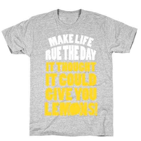 Make Life Rue The Day It Thought It Could Give You Lemons T-Shirt