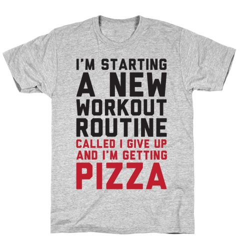 I'm Starting A New Workout Routine Called I Give Up An I'm Getting Pizza T-Shirt