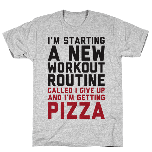 I'm Starting A New Workout Routine Called I Give Up An I'm Getting Pizza Mens T-Shirt