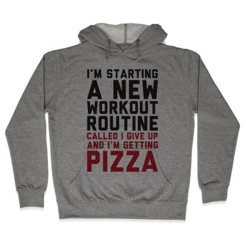 I'm Starting A New Workout Routine Called I Give Up An I'm Getting Pizza Hooded Sweatshirt