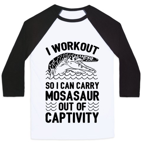 I Workout So I Can Carry Mosasaur Out Of Captivity Baseball Tee