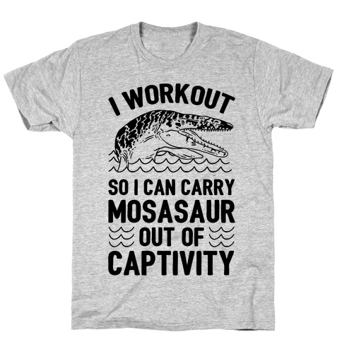 I Workout So I Can Carry Mosasaur Out Of Captivity T-Shirt