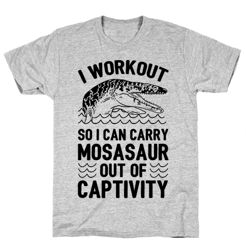 I Workout So I Can Carry Mosasaur Out Of Captivity Mens T-Shirt