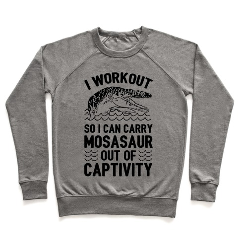 I Workout So I Can Carry Mosasaur Out Of Captivity Pullover