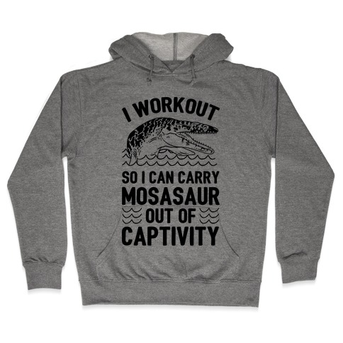 I Workout So I Can Carry Mosasaur Out Of Captivity Hooded Sweatshirt