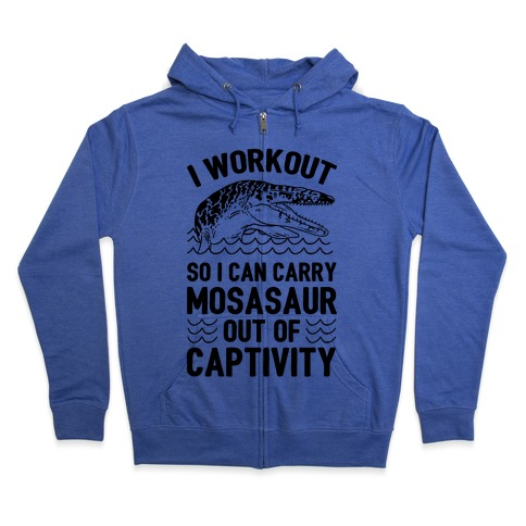 I Workout So I Can Carry Mosasaur Out Of Captivity Zip Hoodie