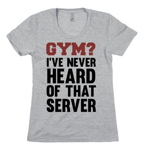 Gym? I've Never Heard of That Server Womens T-Shirt