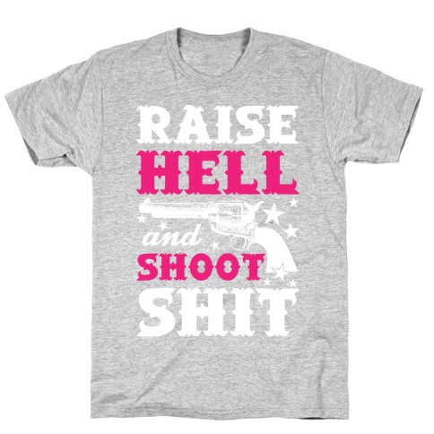 Raise Hell And Shoot Shit T-Shirt