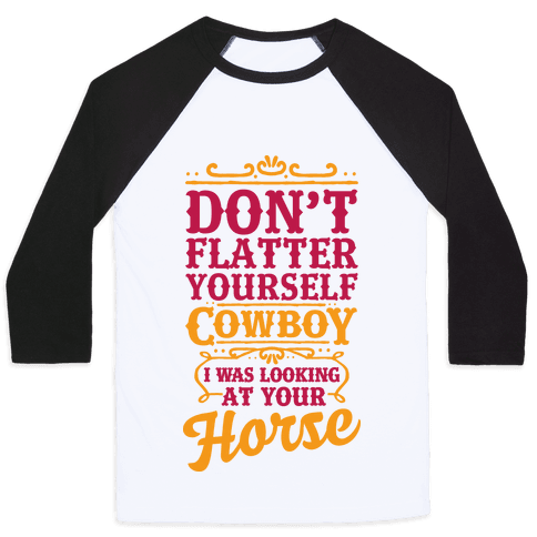 Don't Flatter Yourself Cowboy I Was Looking at Your Horse Baseball Tee