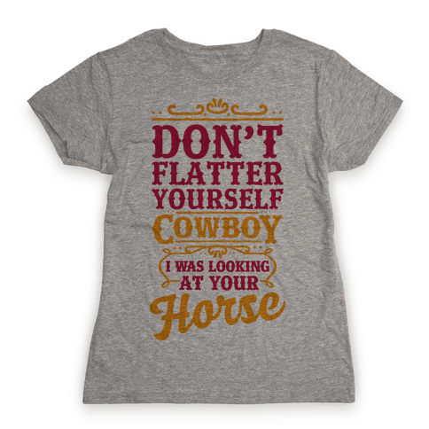 Don't Flatter Yourself Cowboy I Was Looking at Your Horse Womens T-Shirt