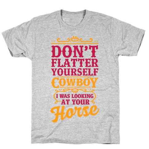 Don't Flatter Yourself Cowboy I Was Looking at Your Horse T-Shirt