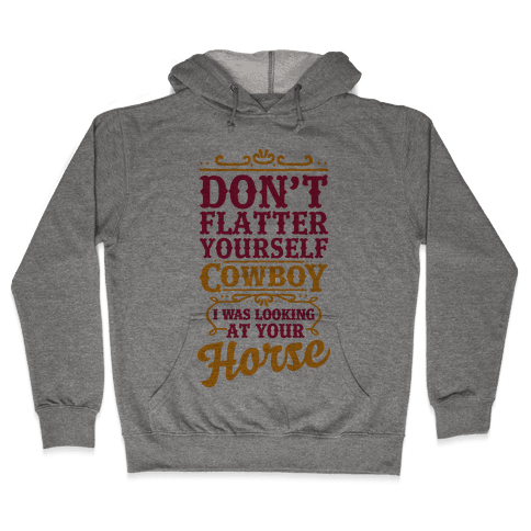Don't Flatter Yourself Cowboy I Was Looking at Your Horse Hooded Sweatshirt