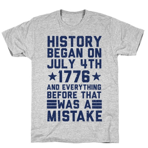 History Before July 4th 1776 Was A Mistake Mens T-Shirt