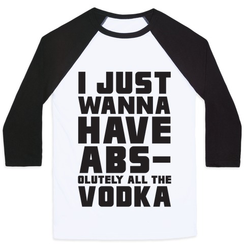 I Just Want To Have Abs...olutely All The Vodka Baseball Tee