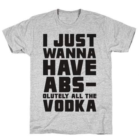 I Just Want To Have Abs...olutely All The Vodka Mens T-Shirt