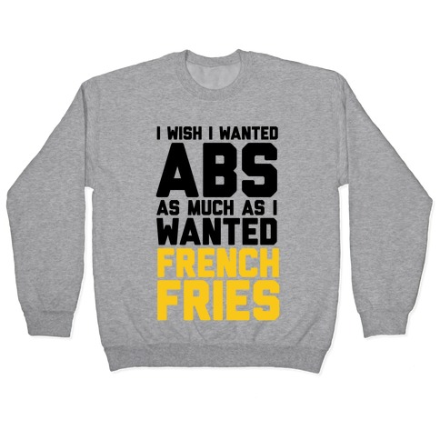 I Wish I Wanted Abs As Much As I Wanted French Fries Pullover