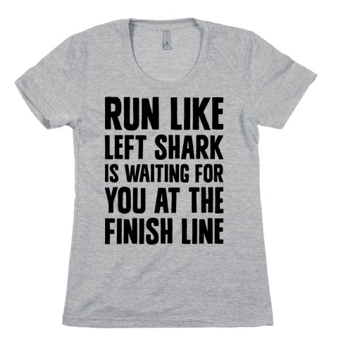 Run Like Left Shark Is Waiting For You At The Finish Line Womens T-Shirt