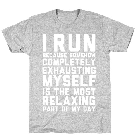 I Run Because Somehow Exhausting Myself Is The Most Relaxing Part Of My Day T-Shirt