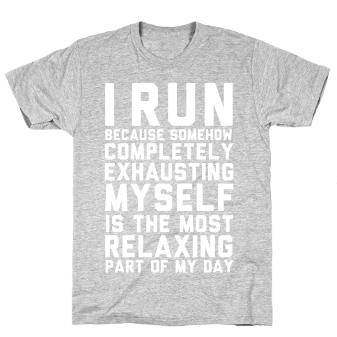 I Run Because Somehow Exhausting Myself Is The Most Relaxing Part Of My Day Mens T-Shirt