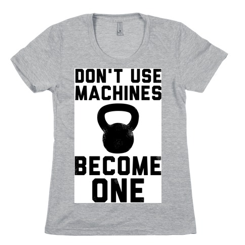 Don't Use Machines. Become One. Womens T-Shirt