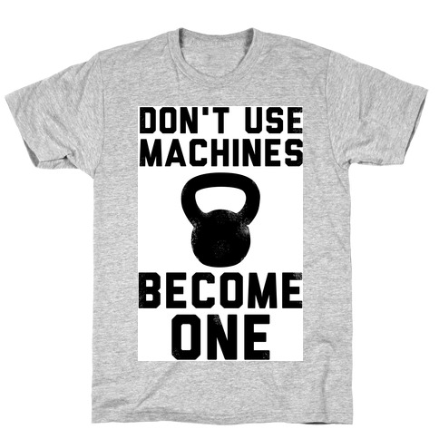 Don't Use Machines. Become One. T-Shirt