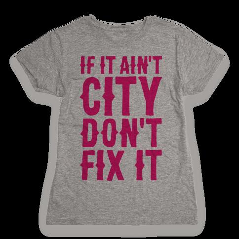 If It Ain't City, Don't Fix It Womens T-Shirt