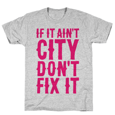 If It Ain't City, Don't Fix It Mens/Unisex T-Shirt