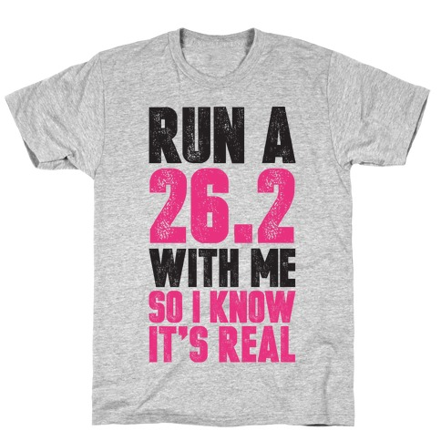Run a 26.2 With Me So I Know It's Real T-Shirt
