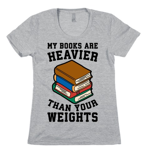 My Books Are Heavier Than Your Weights Womens T-Shirt