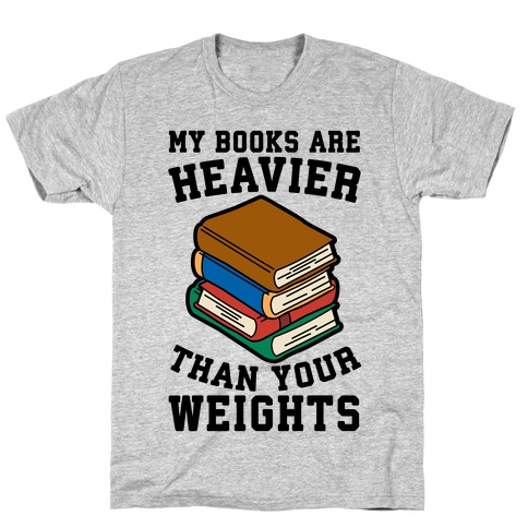 My Books Are Heavier Than Your Weights T-Shirt