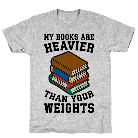 My Books Are Heavier Than Your Weights Mens T-Shirt