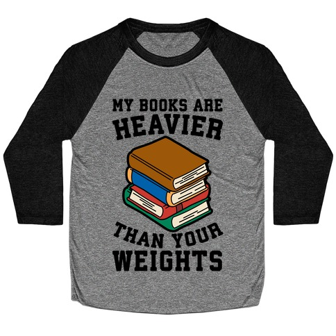My Books Are Heavier Than Your Weights Baseball Tee