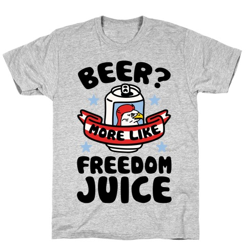Beer? More Like Freedom Juice T-Shirt