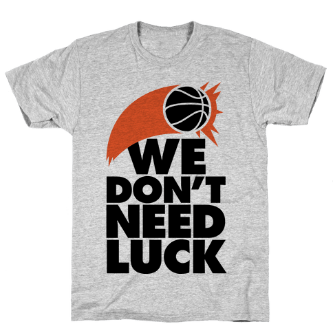 We Don't Need Luck (Basketball) Mens T-Shirt