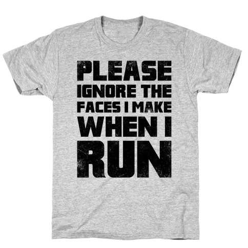 Please Ignore The Faces I Make When I Run T-Shirt