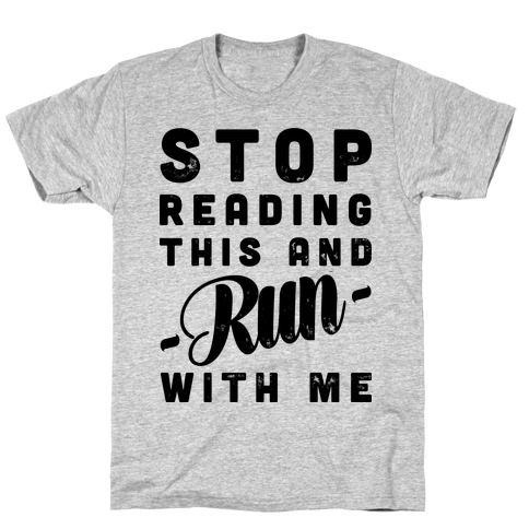 Stop Reading This And Run With Me  T-Shirt